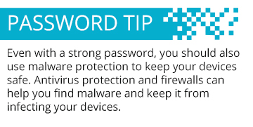 Even with a strong password, you should also use malware protection to keep your devices safe. Antivirus protection and firewalls can help you find malware and keep it from infecting your devices.