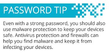 Incluso con una contraseña fuerte, también debería usar protección contra malware para mantener los equipos seguros. La protección antivirus y los firewalls pueden ayudarle a encontrar un malware y evitar que infecte sus equipos.